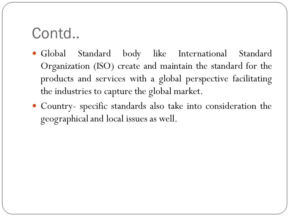 Contd.. Global Standard body like International Standard Organization (ISO) create and maintain the standard for the products and services with a glob