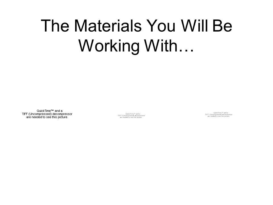 The Materials You Will Be Working With…