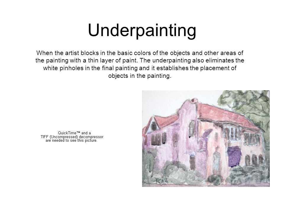 Underpainting When the artist blocks in the basic colors of the objects and other areas of the painting with a thin layer of paint.