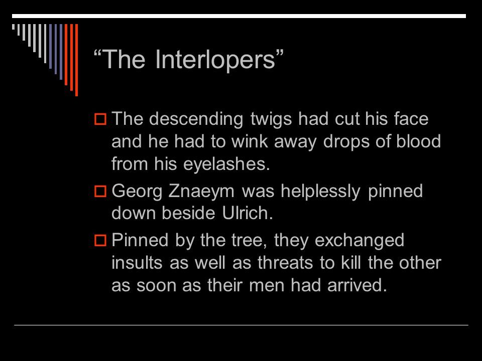 The Interlopers  The descending twigs had cut his face and he had to wink away drops of blood from his eyelashes.