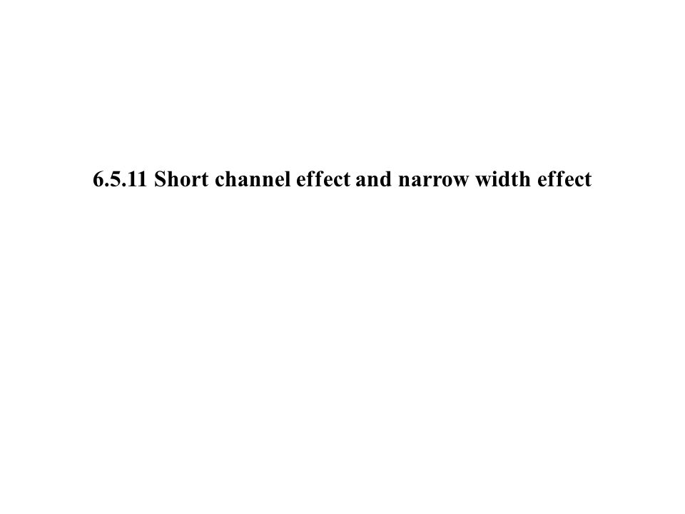 Short channel effect 2: Short channel effect Short channel effect (SCE): V T decreases with L for very short geometries.
