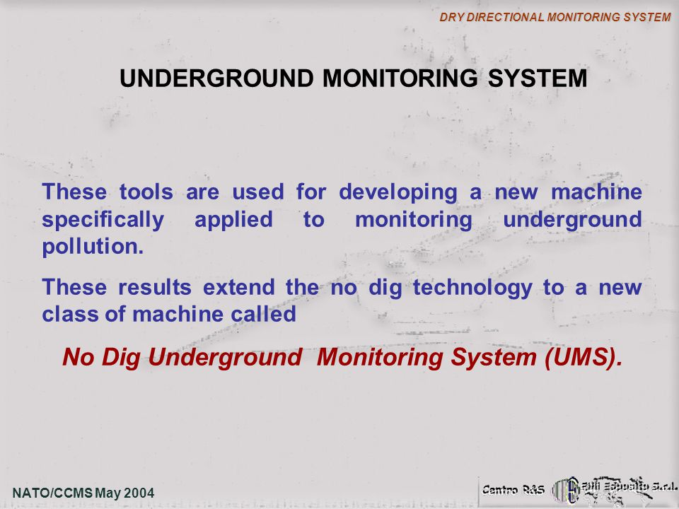 NATO/CCMS May 2004 DRY DIRECTIONAL MONITORING SYSTEM UNDERGROUND MONITORING SYSTEM These tools are used for developing a new machine specifically appl