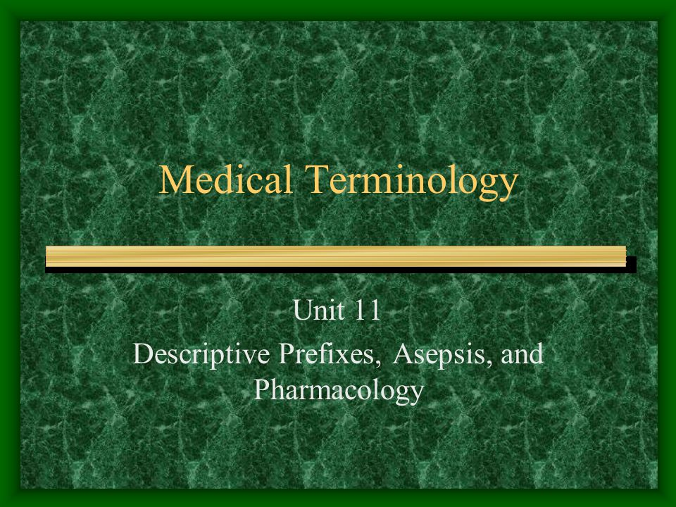 Medical Terminology Unit 11 Descriptive Prefixes, Asepsis, and Pharmacology