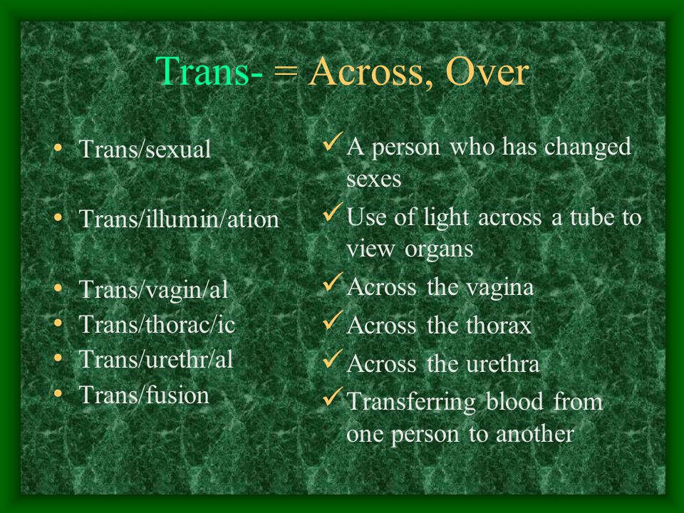 Trans- = Across, Over Trans/sexual Trans/illumin/ation Trans/vagin/al Trans/thorac/ic Trans/urethr/al Trans/fusion A person who has changed sexes Use of light across a tube to view organs Across the vagina Across the thorax Across the urethra Transferring blood from one person to another