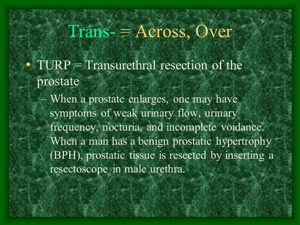 Trans- = Across, Over TURP = Transurethral resection of the prostate –When a prostate enlarges, one may have symptoms of weak urinary flow, urinary frequency, nocturia, and incomplete voidance.