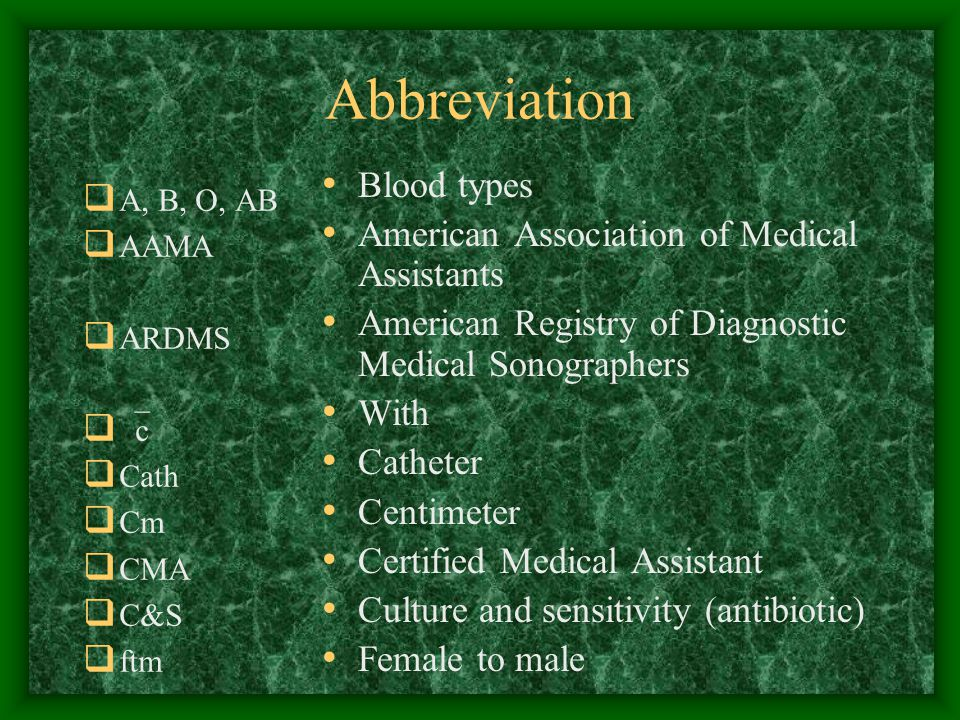 Abbreviation  A, B, O, AB  AAMA  ARDMS   c  Cath  Cm  CMA  C&S  ftm Blood types American Association of Medical Assistants American Registry of Diagnostic Medical Sonographers With Catheter Centimeter Certified Medical Assistant Culture and sensitivity (antibiotic) Female to male