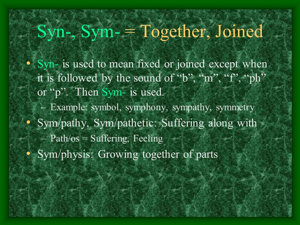 Syn-, Sym- = Together, Joined Syn- is used to mean fixed or joined except when it is followed by the sound of b , m , f , ph or p .