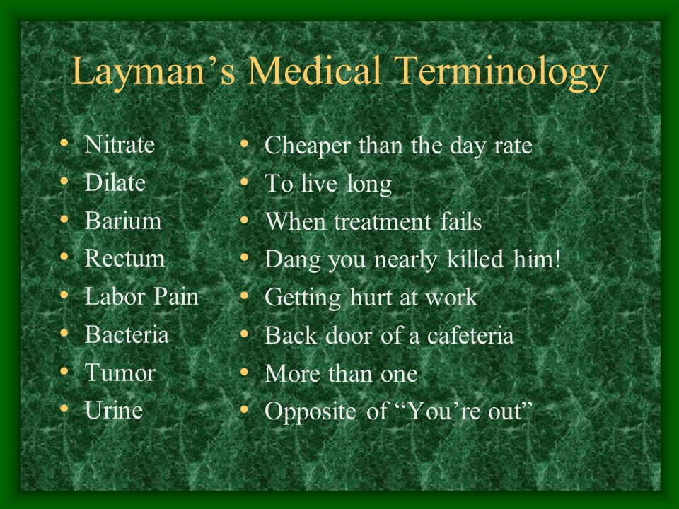 Layman's Medical Terminology Nitrate Dilate Barium Rectum Labor Pain Bacteria Tumor Urine Cheaper than the day rate To live long When treatment fails Dang you nearly killed him.