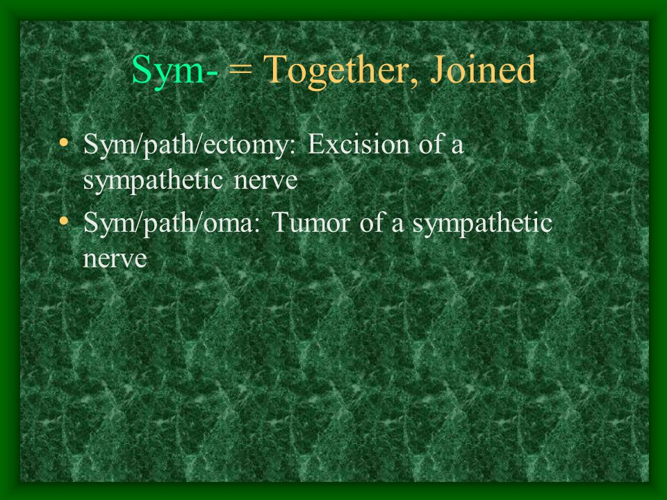 Sym- = Together, Joined Sym/path/ectomy: Excision of a sympathetic nerve Sym/path/oma: Tumor of a sympathetic nerve