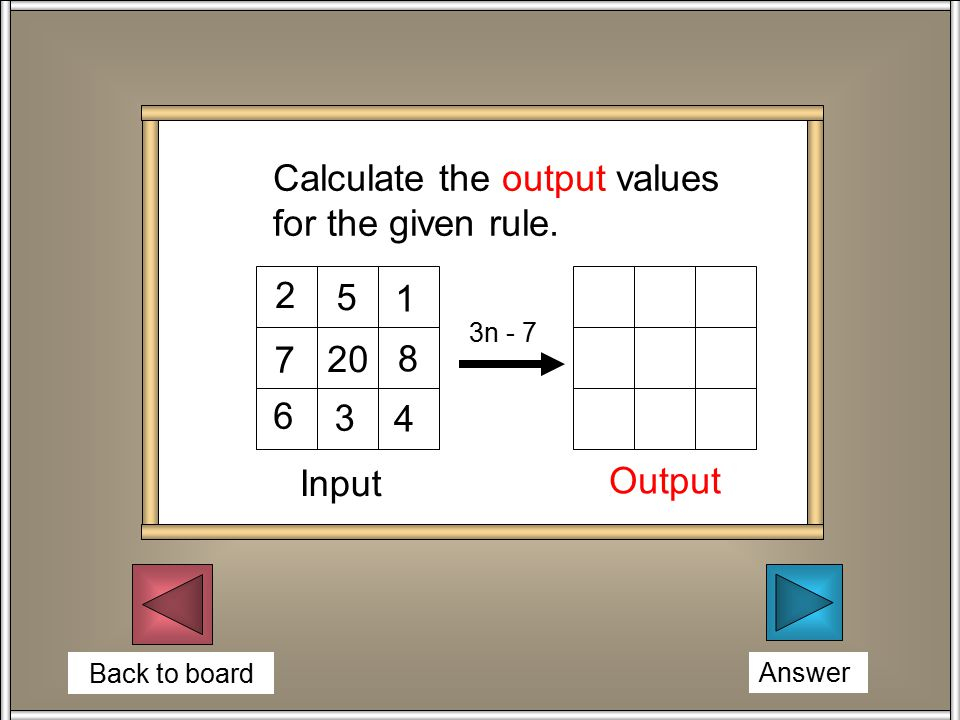 Back to board Answer 2 5 1 20 7 8 6 3 4 3n - 7 Input Output Calculate the output values for the given rule.