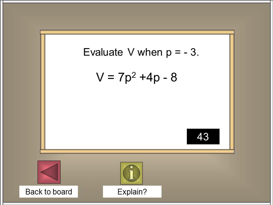 Back to board Explain V = 7p 2 +4p - 8 Evaluate V when p = - 3. 43