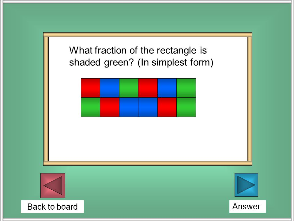 Back to board Answer What fraction of the rectangle is shaded green (In simplest form)