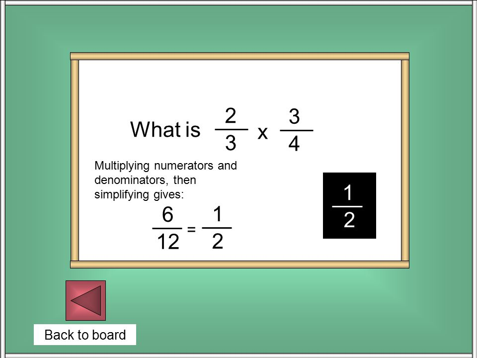 Back to board What is 2 3 x 3 4 1 2 6 12 1 2 = Multiplying numerators and denominators, then simplifying gives: