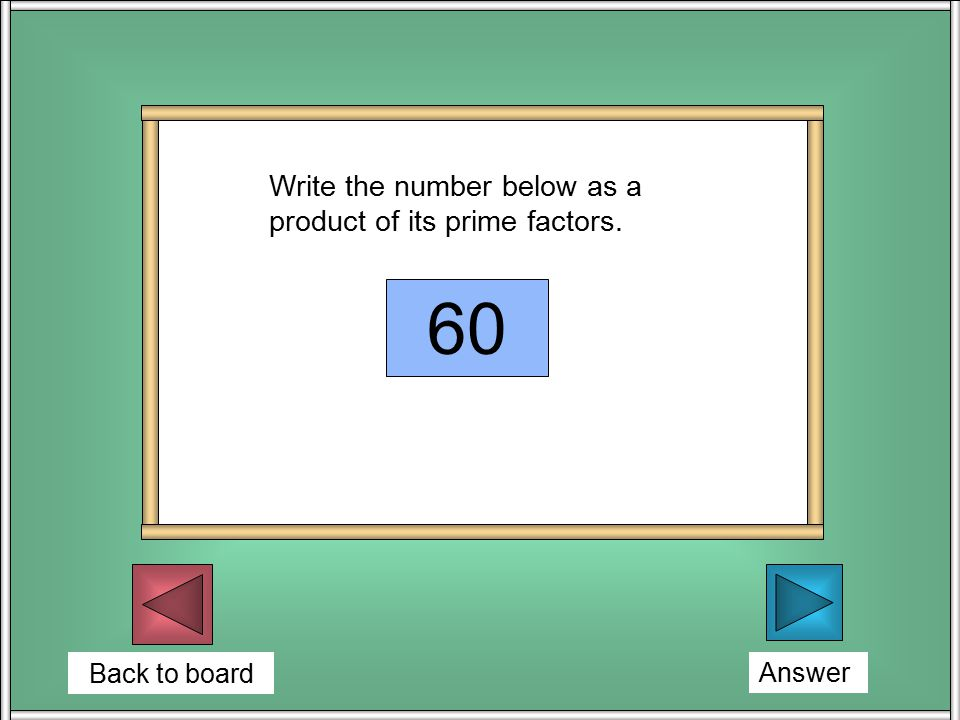 Back to board Write the number below as a product of its prime factors. 60 2 2 x 3 x 5