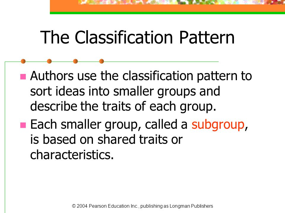 © 2004 Pearson Education Inc., publishing as Longman Publishers The Classification Pattern Authors use the classification pattern to sort ideas into s