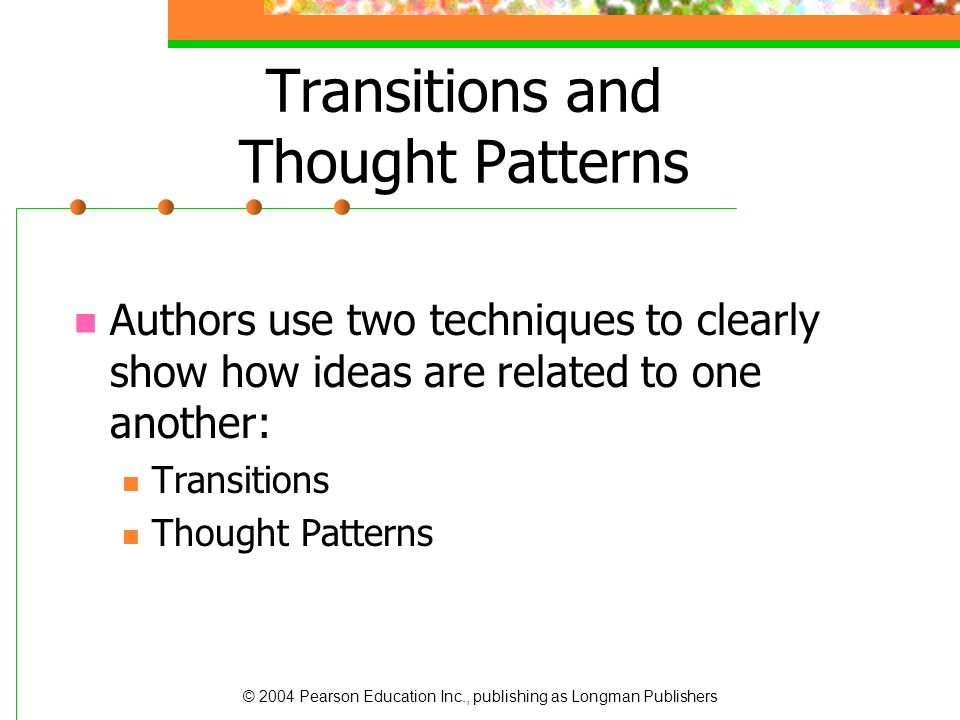 © 2004 Pearson Education Inc., publishing as Longman Publishers Transitions Transitions are words and phrases that signal thought patterns by showing the logical relationships within a sentence and between sentences.