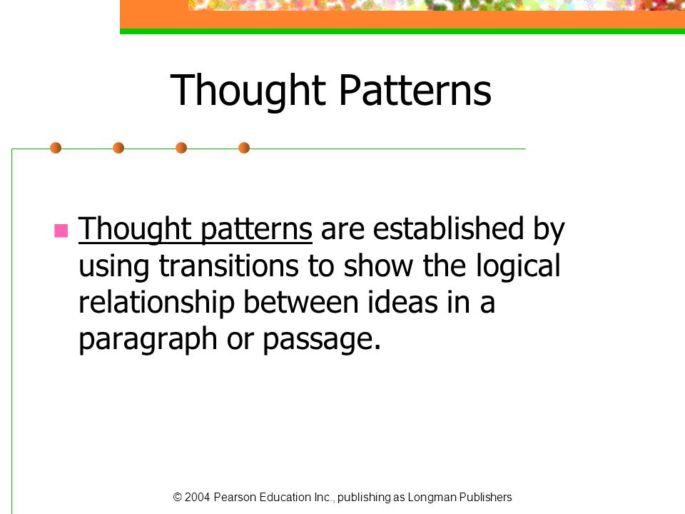 © 2004 Pearson Education Inc., publishing as Longman Publishers Thought Patterns Thought patterns are established by using transitions to show the log