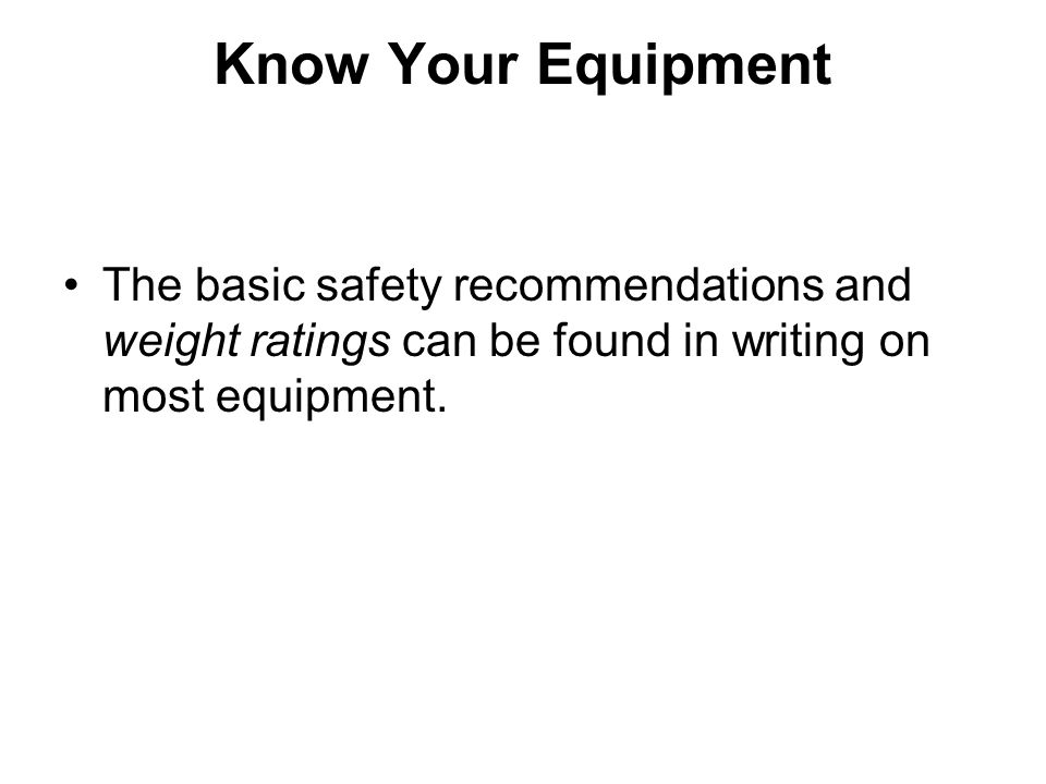 Know Your Equipment The basic safety recommendations and weight ratings can be found in writing on most equipment.
