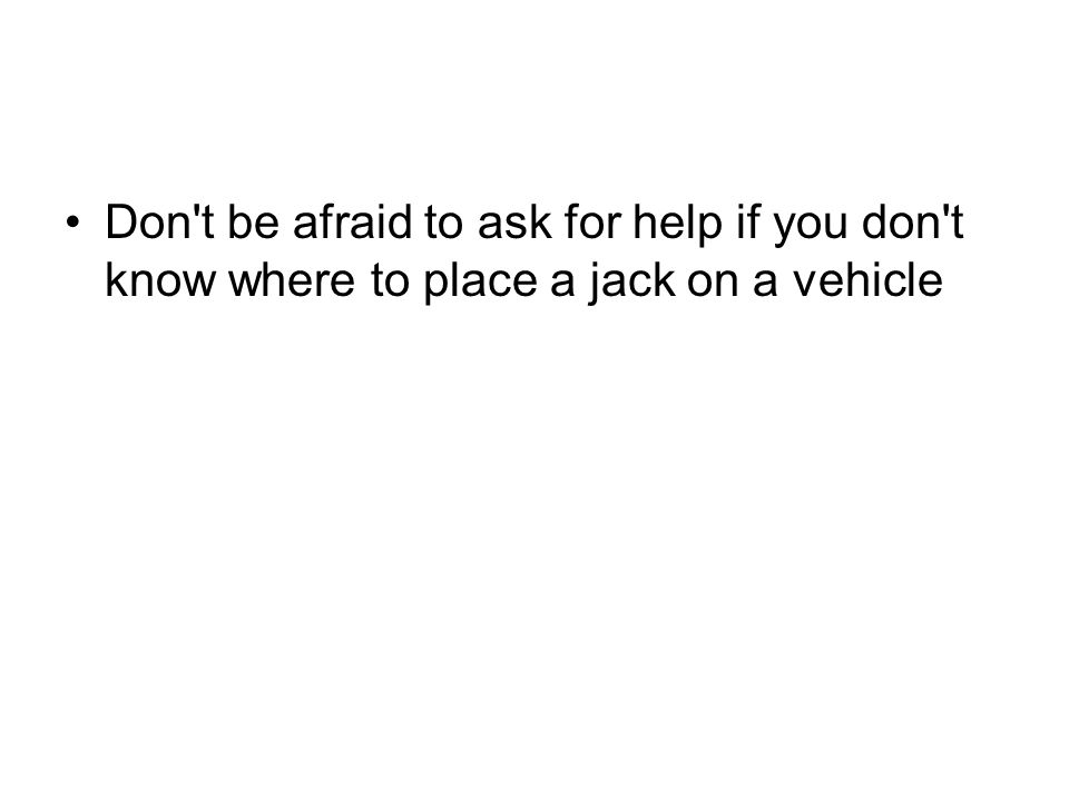 Don't be afraid to ask for help if you don't know where to place a jack on a vehicle