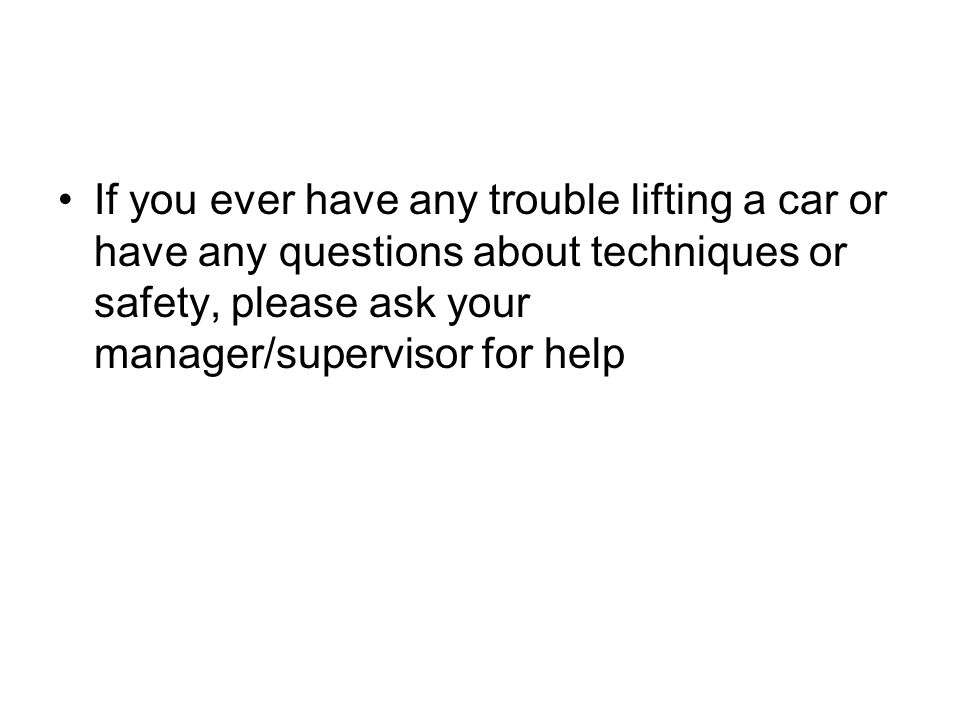 If you ever have any trouble lifting a car or have any questions about techniques or safety, please ask your manager/supervisor for help