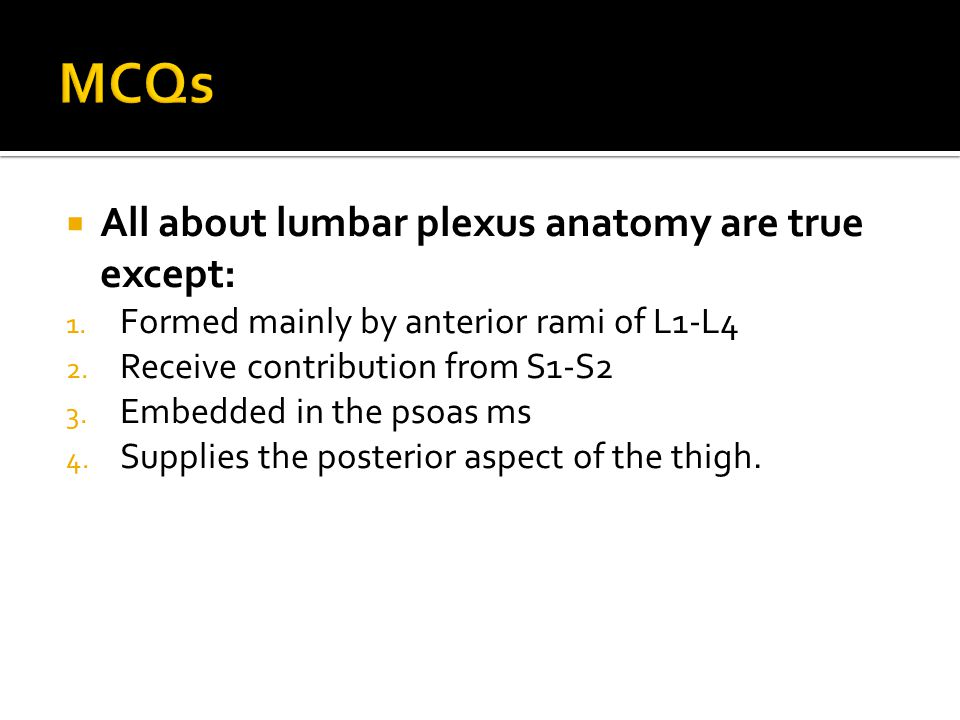 All about lumbar plexus anatomy are true except: 1. Formed mainly by anterior rami of L1-L4 2. Receive contribution from S1-S2 3. Embedded in the ps