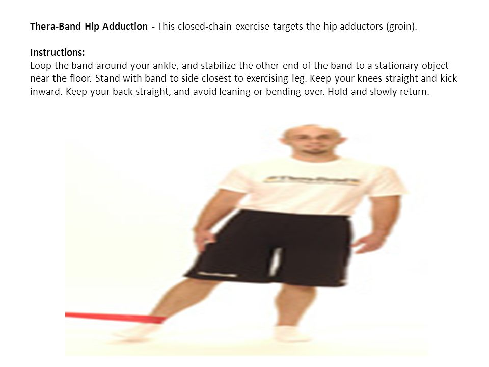 Thera-Band Hip Adduction - This closed-chain exercise targets the hip adductors (groin). Instructions: Loop the band around your ankle, and stabilize