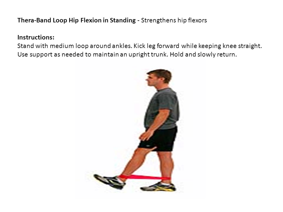 Thera-Band Loop Hip Flexion in Standing - Strengthens hip flexors Instructions: Stand with medium loop around ankles. Kick leg forward while keeping k