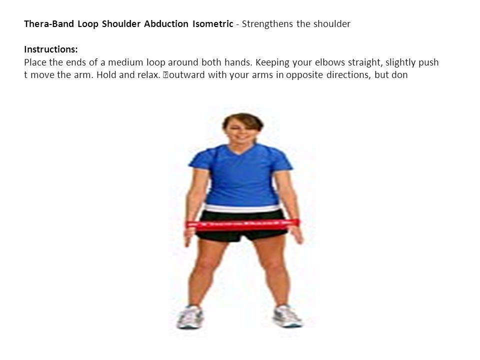 Thera-Band Loop Shoulder Abduction Isometric - Strengthens the shoulder Instructions: Place the ends of a medium loop around both hands. Keeping your