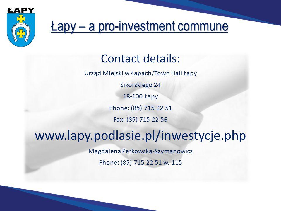 Łapy – a pro-investment commune Contact details: Urząd Miejski w Łapach/Town Hall Łapy Sikorskiego 24 18-100 Łapy Phone: (85) 715 22 51 Fax: (85) 715 22 56 www.lapy.podlasie.pl/inwestycje.php Magdalena Perkowska-Szymanowicz Phone: (85) 715 22 51 w.