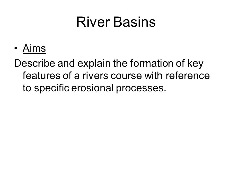 River Basins Aims Describe and explain the formation of key features of a rivers course with reference to specific erosional processes.