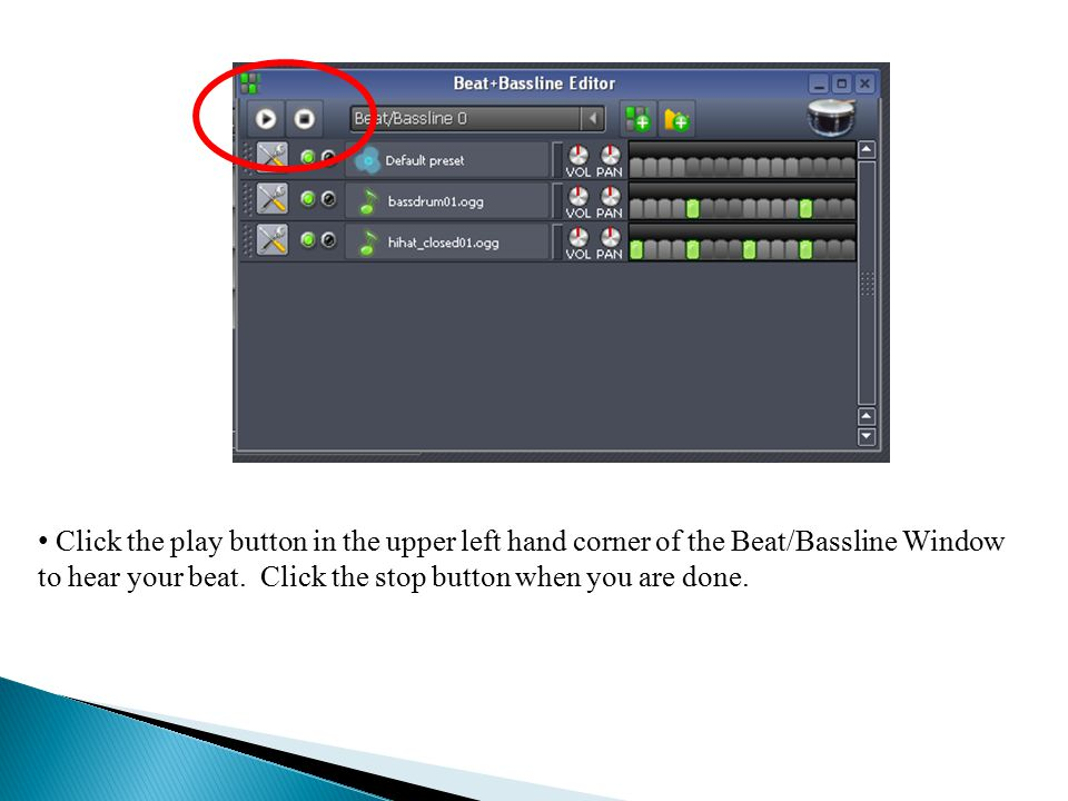 Click the play button in the upper left hand corner of the Beat/Bassline Window to hear your beat.