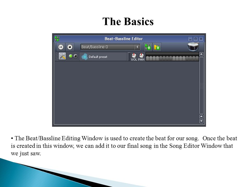 The Basics The Beat/Bassline Editing Window is used to create the beat for our song.