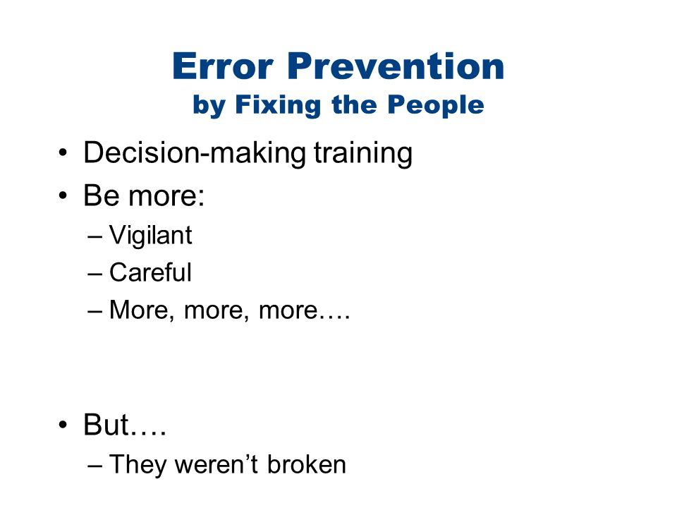 Error Prevention by Fixing the People Decision-making training Be more: –Vigilant –Careful –More, more, more…. But…. –They weren't broken