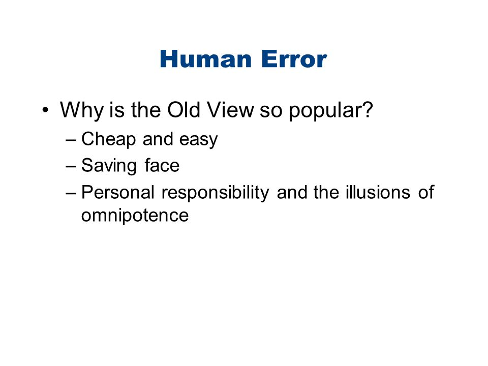 Human Error Why is the Old View so popular? –Cheap and easy –Saving face –Personal responsibility and the illusions of omnipotence