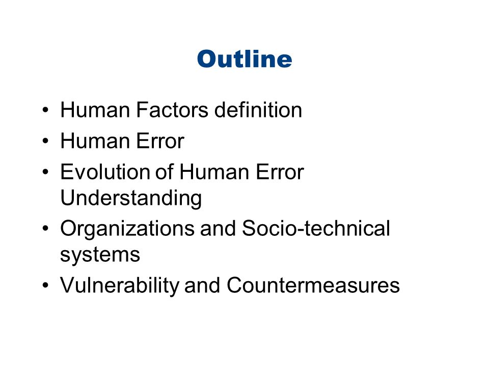 Outline Human Factors definition Human Error Evolution of Human Error Understanding Organizations and Socio-technical systems Vulnerability and Counte