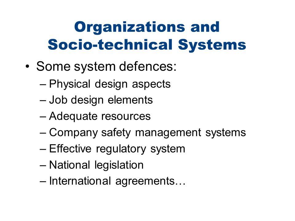 Organizations and Socio-technical Systems Some system defences: –Physical design aspects –Job design elements –Adequate resources –Company safety mana