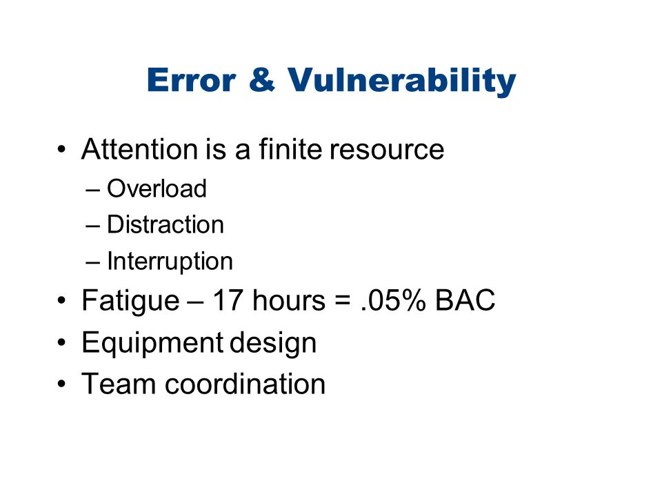 Error & Vulnerability Attention is a finite resource –Overload –Distraction –Interruption Fatigue – 17 hours =.05% BAC Equipment design Team coordinat