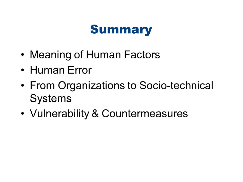 Summary Meaning of Human Factors Human Error From Organizations to Socio-technical Systems Vulnerability & Countermeasures