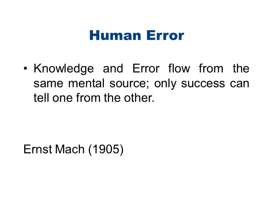 Human Error Knowledge and Error flow from the same mental source; only success can tell one from the other. Ernst Mach (1905)