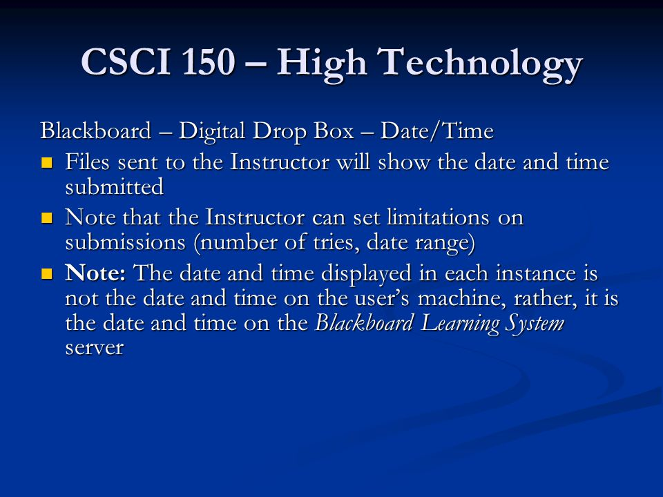 CSCI 150 – High Technology Blackboard – Digital Drop Box – Date/Time Files sent to the Instructor will show the date and time submitted Files sent to the Instructor will show the date and time submitted Note that the Instructor can set limitations on submissions (number of tries, date range) Note that the Instructor can set limitations on submissions (number of tries, date range) Note: The date and time displayed in each instance is not the date and time on the user's machine, rather, it is the date and time on the Blackboard Learning System server Note: The date and time displayed in each instance is not the date and time on the user's machine, rather, it is the date and time on the Blackboard Learning System server