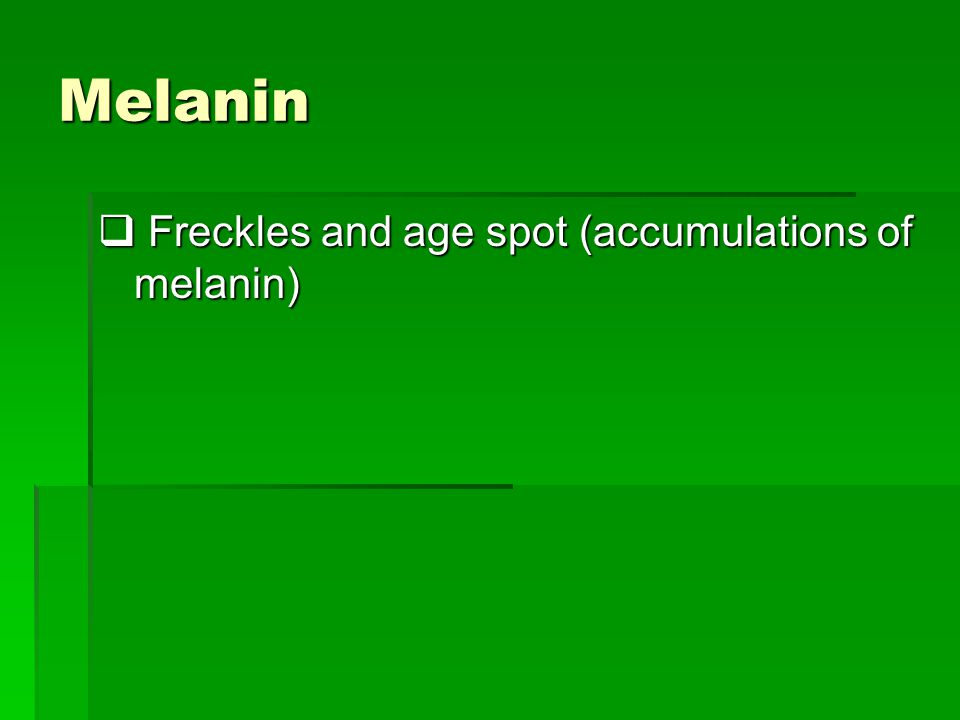 Melanin  Freckles and age spot (accumulations of melanin)