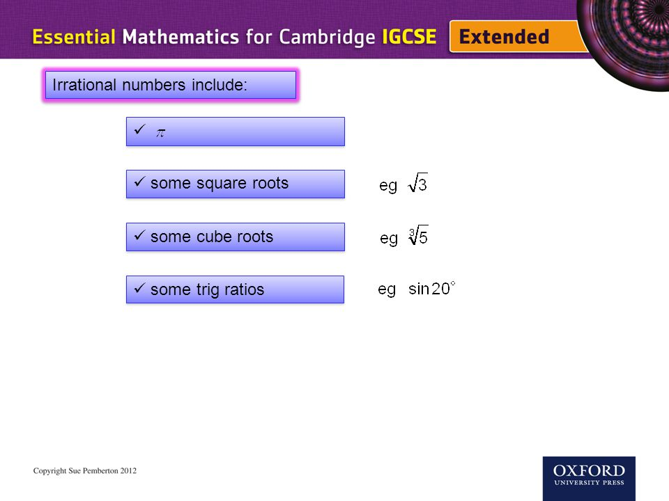 Irrational numbers include: some square roots some cube roots some trig ratios