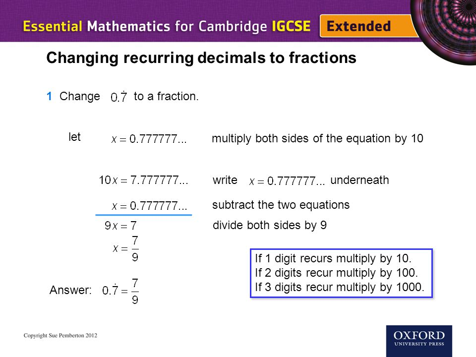 Changing recurring decimals to fractions 1 Change to a fraction. let multiply both sides of the equation by 10 write underneath subtract the two equat