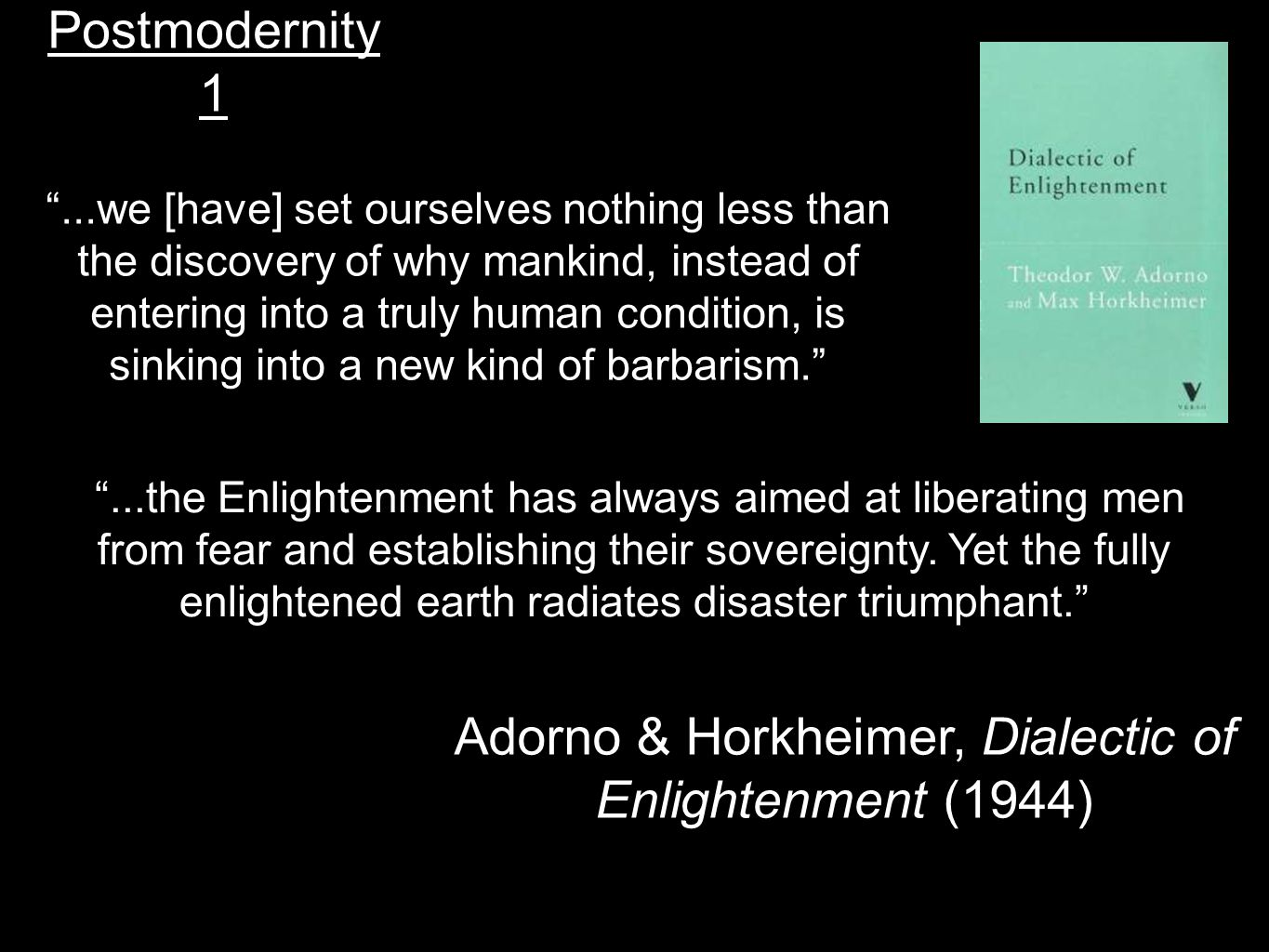 "Postmodernity 1 Adorno & Horkheimer, Dialectic of Enlightenment (1944) ""...we [have] set ourselves nothing less than the discovery of why mankind, ins"