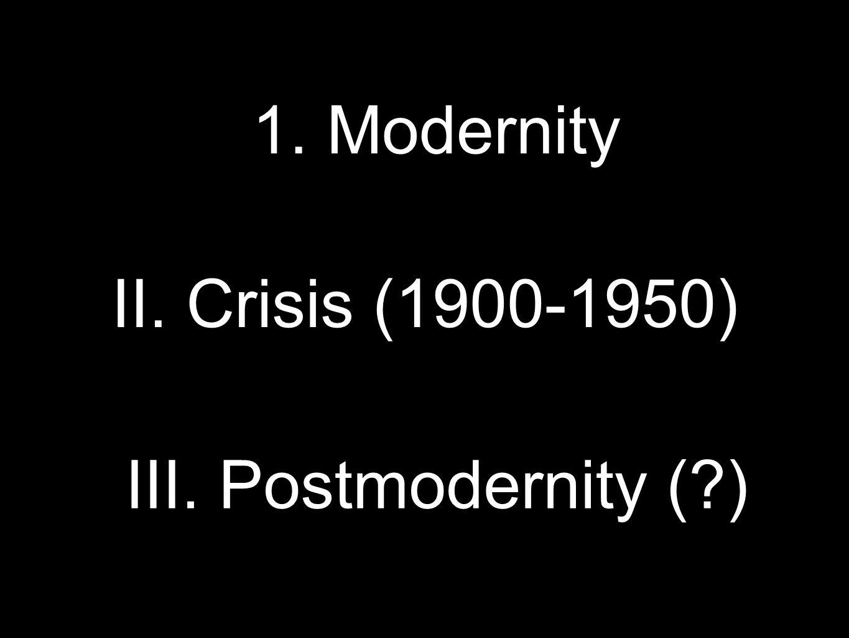 1. Modernity II. Crisis (1900-1950) III. Postmodernity ( )