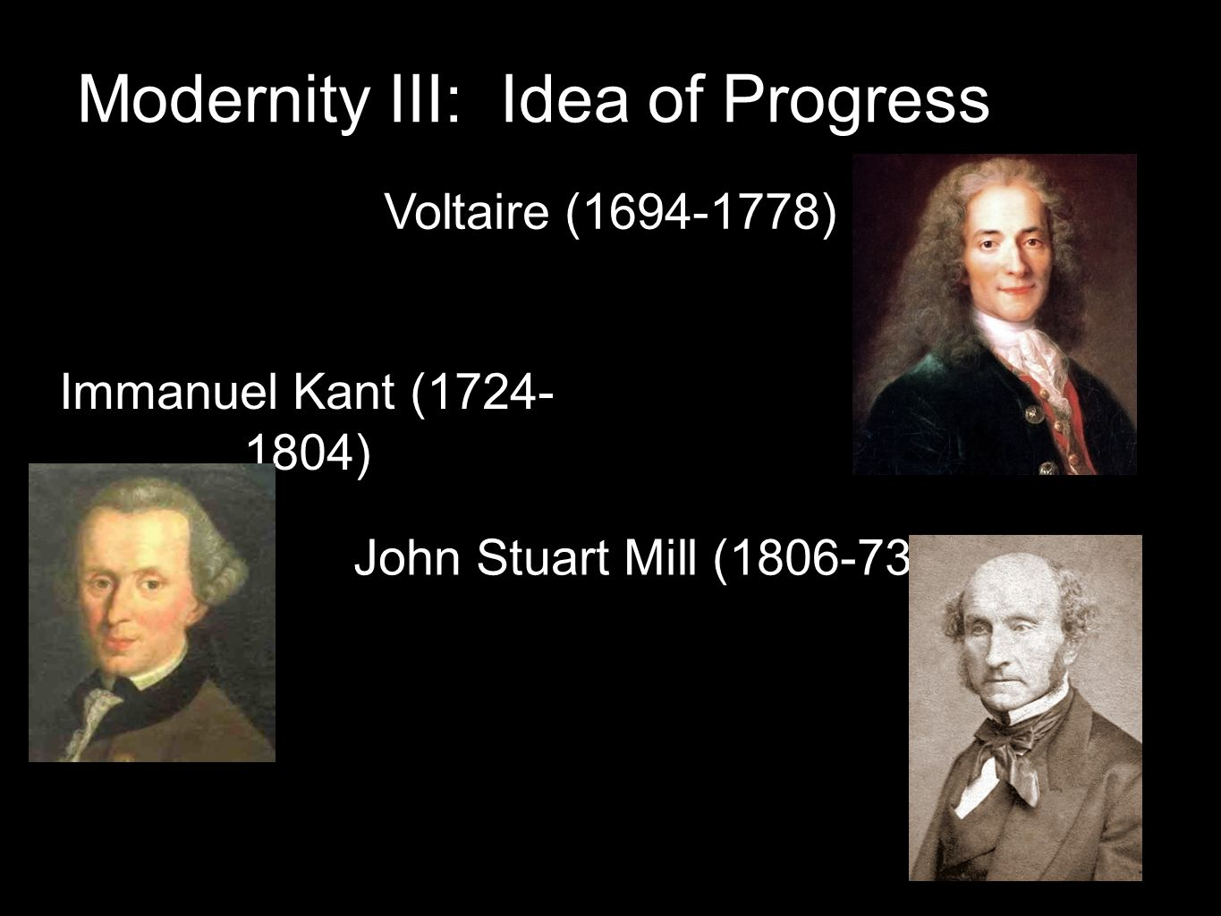 Modernity III: Idea of Progress Voltaire (1694-1778) Immanuel Kant (1724- 1804) John Stuart Mill (1806-73)