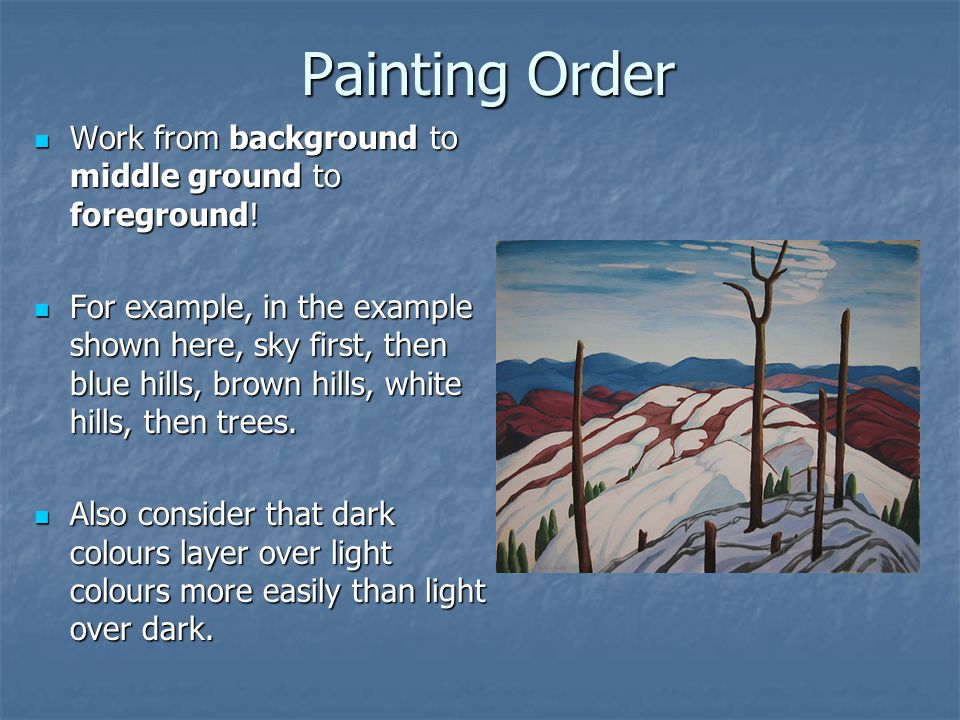 Painting Order Work from background to middle ground to foreground.