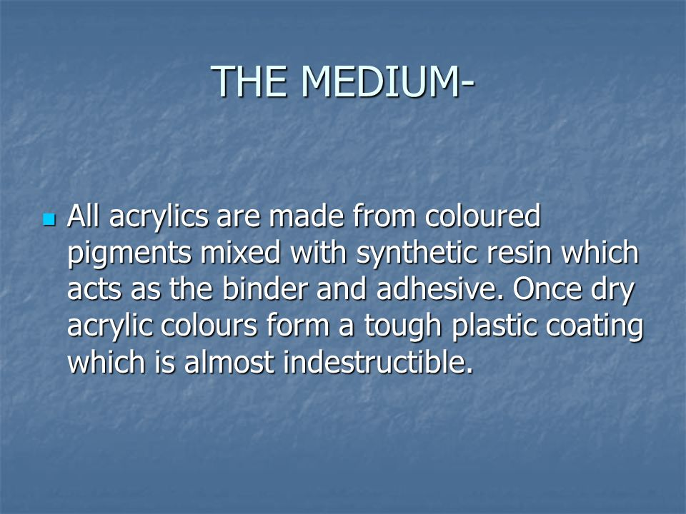 THE MEDIUM- All acrylics are made from coloured pigments mixed with synthetic resin which acts as the binder and adhesive.
