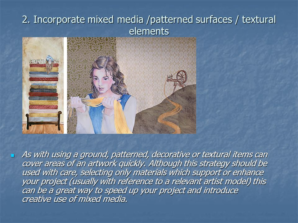 2. Incorporate mixed media /patterned surfaces / textural elements As with using a ground, patterned, decorative or textural items can cover areas of