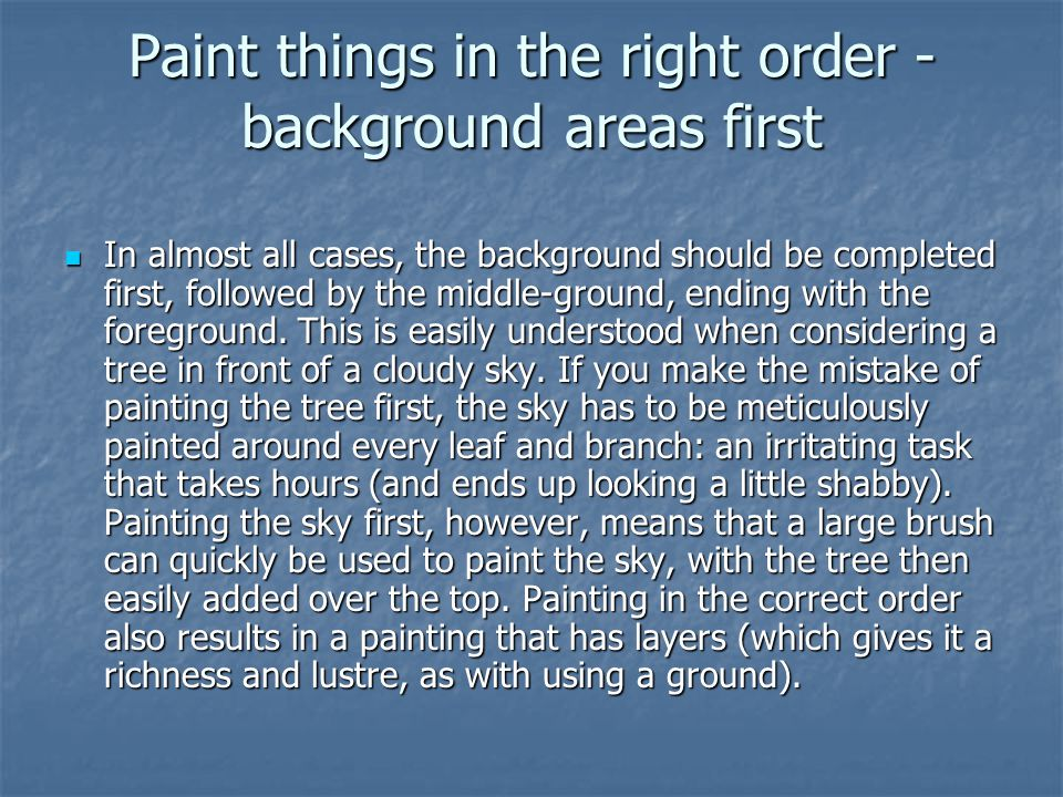 Paint things in the right order - background areas first In almost all cases, the background should be completed first, followed by the middle-ground, ending with the foreground.